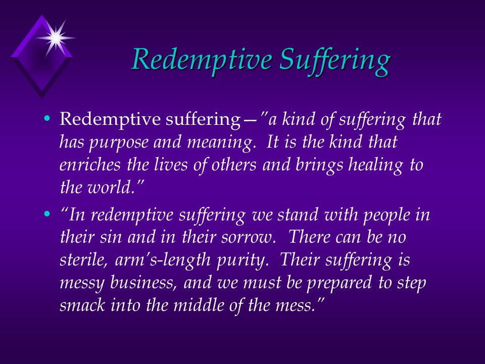 Redemptive Suffering Redemptive suffering a kind of suffering that has purpose and meaning.