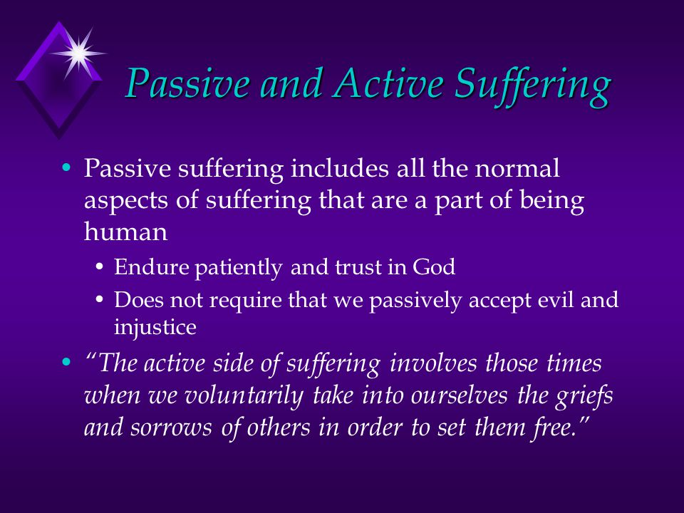 Passive and Active Suffering Passive suffering includes all the normal aspects of suffering that are a part of being human Endure patiently and trust in God Does not require that we passively accept evil and injustice The active side of suffering involves those times when we voluntarily take into ourselves the griefs and sorrows of others in order to set them free.