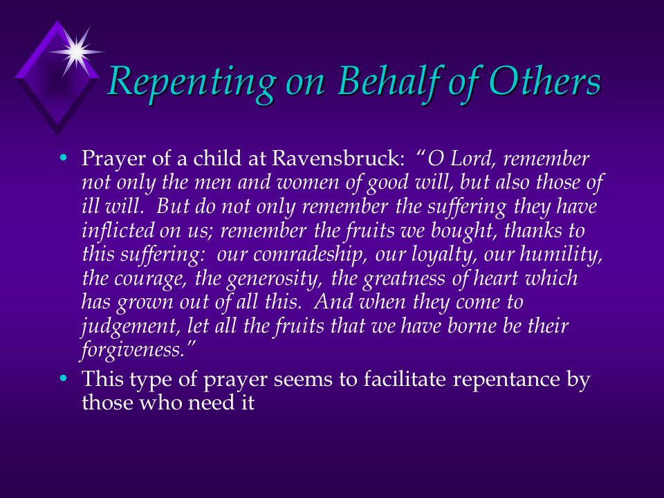 Repenting on Behalf of Others Prayer of a child at Ravensbruck: O Lord, remember not only the men and women of good will, but also those of ill will.