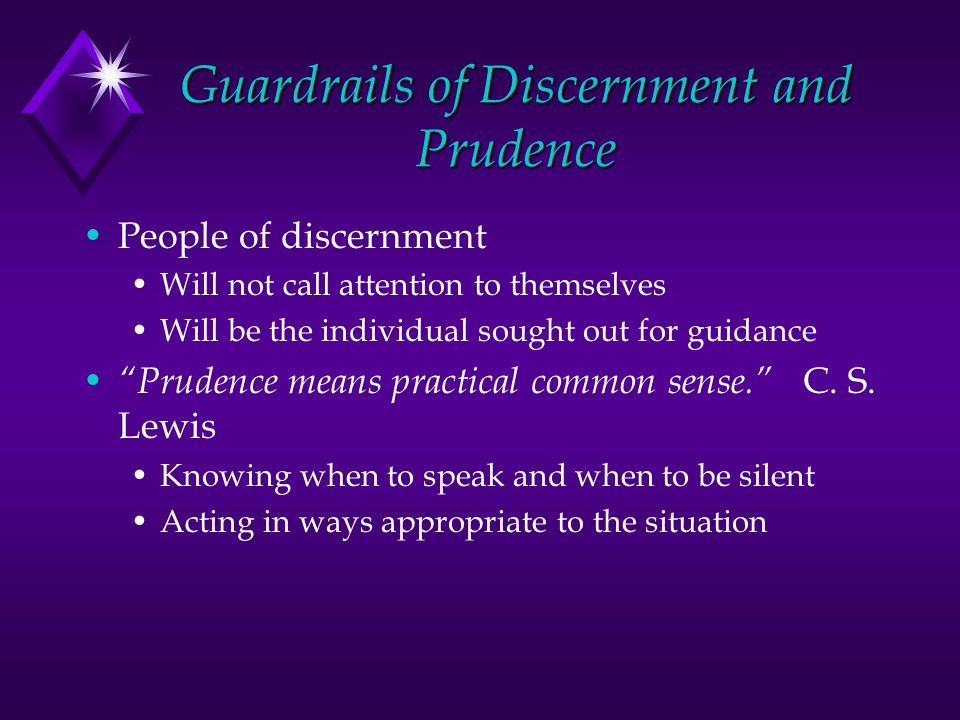 Guardrails of Discernment and Prudence People of discernment Will not call attention to themselves Will be the individual sought out for guidance Prudence means practical common sense.