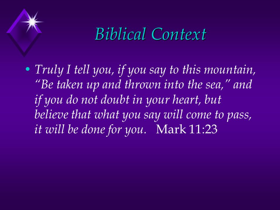 Biblical Context Truly I tell you, if you say to this mountain, Be taken up and thrown into the sea, and if you do not doubt in your heart, but believe that what you say will come to pass, it will be done for you.