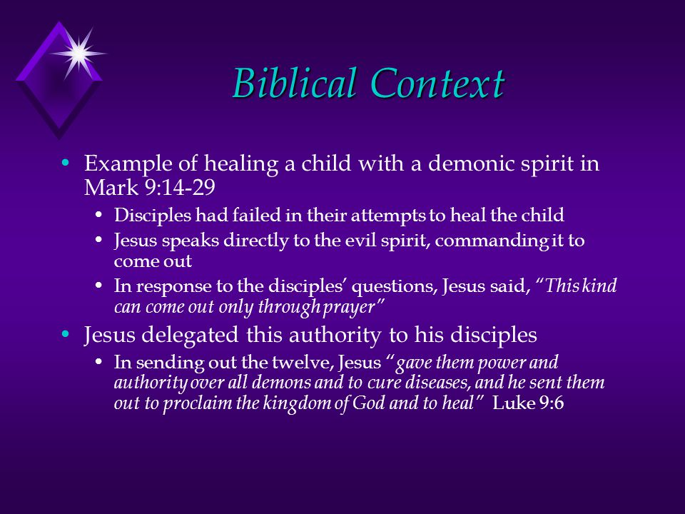 Biblical Context Example of healing a child with a demonic spirit in Mark 9:14-29 Disciples had failed in their attempts to heal the child Jesus speaks directly to the evil spirit, commanding it to come out In response to the disciples questions, Jesus said, This kind can come out only through prayer Jesus delegated this authority to his disciples In sending out the twelve, Jesus gave them power and authority over all demons and to cure diseases, and he sent them out to proclaim the kingdom of God and to heal Luke 9:6