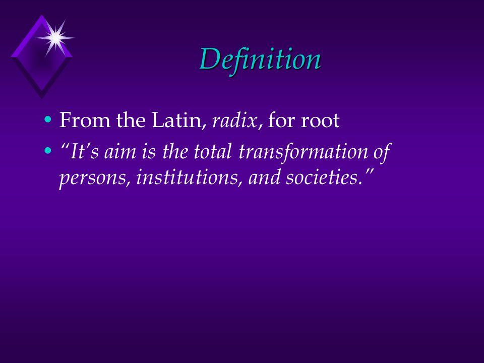 Definition From the Latin, radix, for root Its aim is the total transformation of persons, institutions, and societies.
