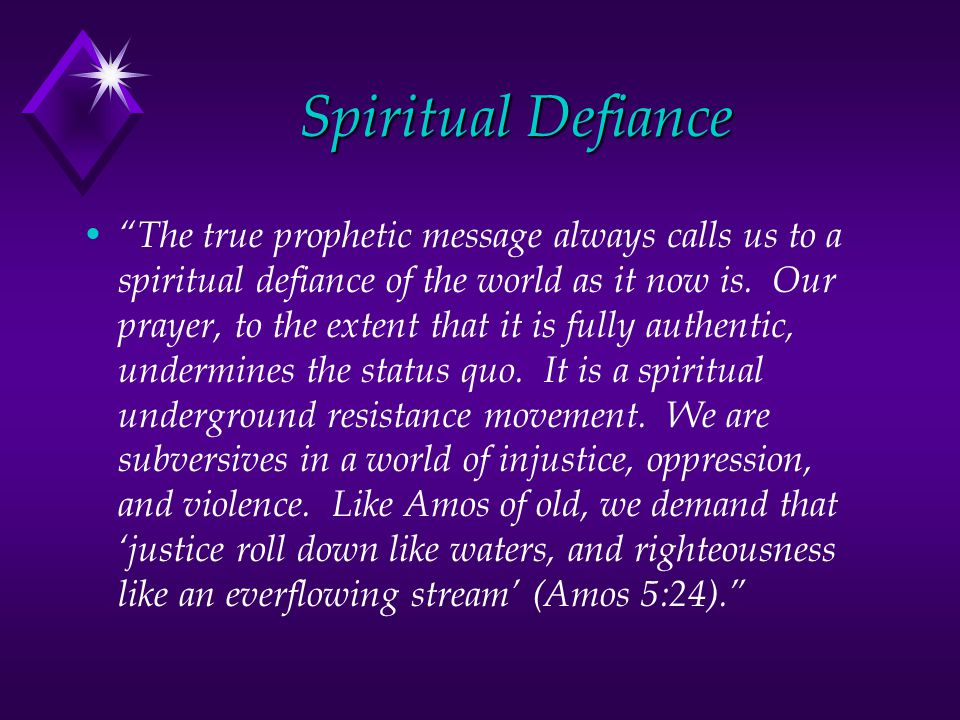 Spiritual Defiance The true prophetic message always calls us to a spiritual defiance of the world as it now is.