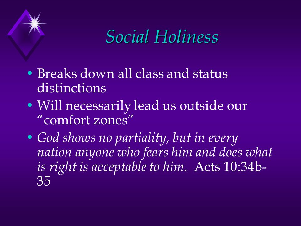 Social Holiness Breaks down all class and status distinctions Will necessarily lead us outside our comfort zones God shows no partiality, but in every nation anyone who fears him and does what is right is acceptable to him.