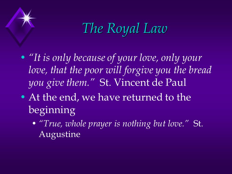 The Royal Law It is only because of your love, only your love, that the poor will forgive you the bread you give them.