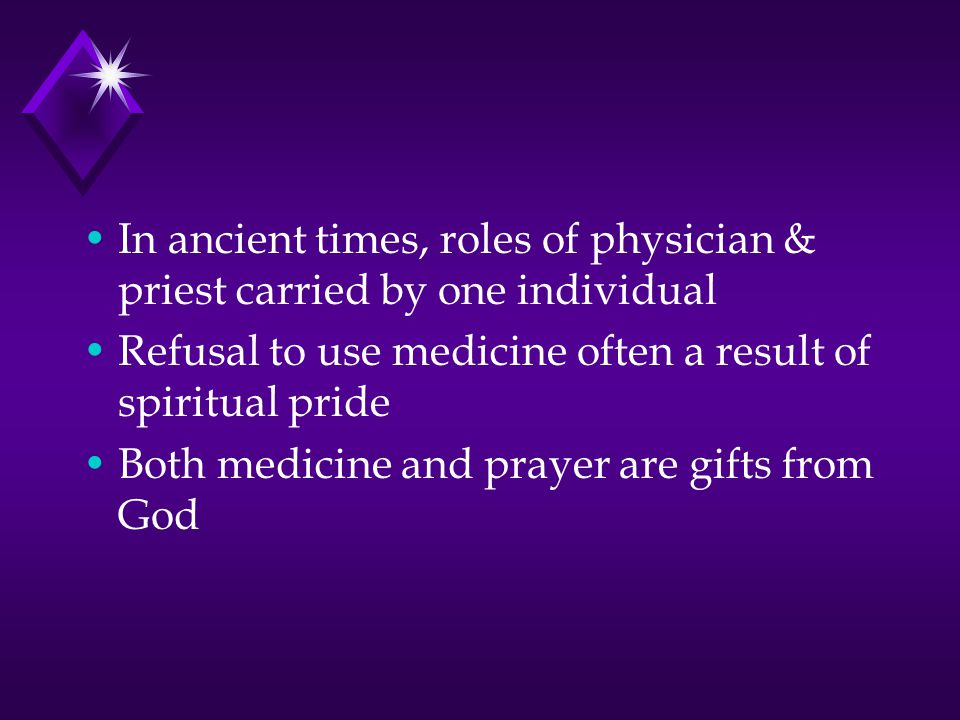 In ancient times, roles of physician & priest carried by one individual Refusal to use medicine often a result of spiritual pride Both medicine and prayer are gifts from God