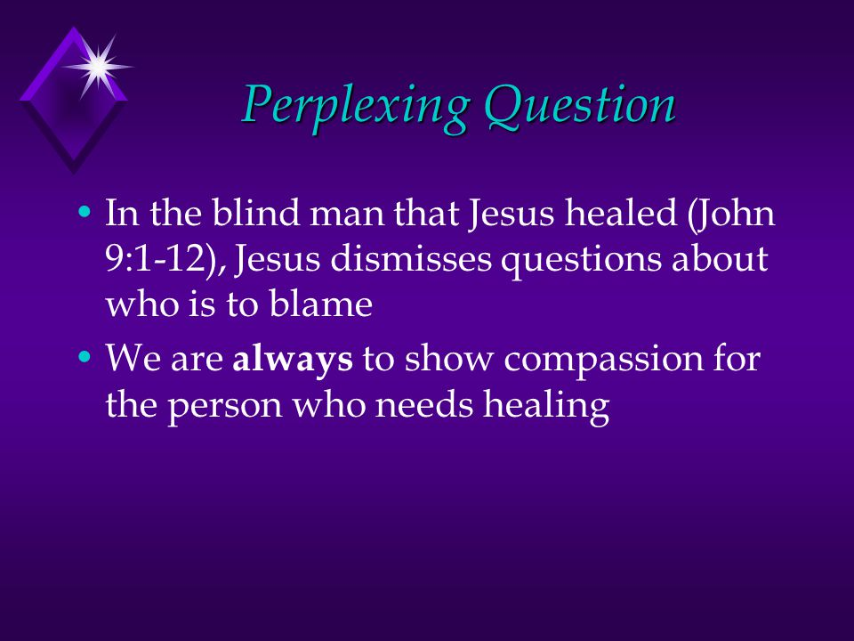 Perplexing Question In the blind man that Jesus healed (John 9:1-12), Jesus dismisses questions about who is to blame We are always to show compassion for the person who needs healing
