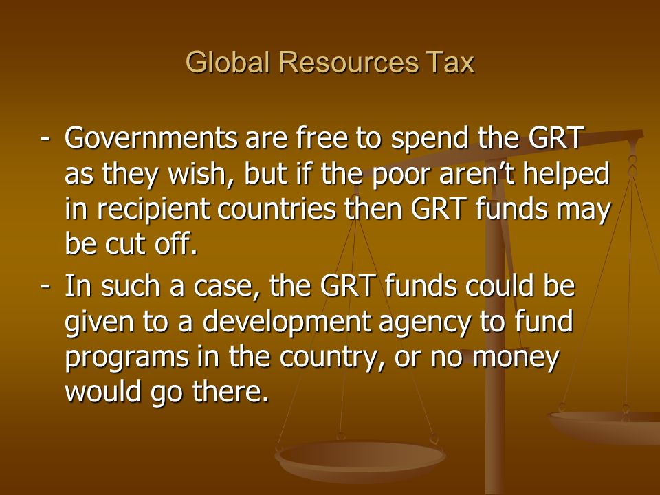 Global Resources Tax -Governments are free to spend the GRT as they wish, but if the poor arent helped in recipient countries then GRT funds may be cu