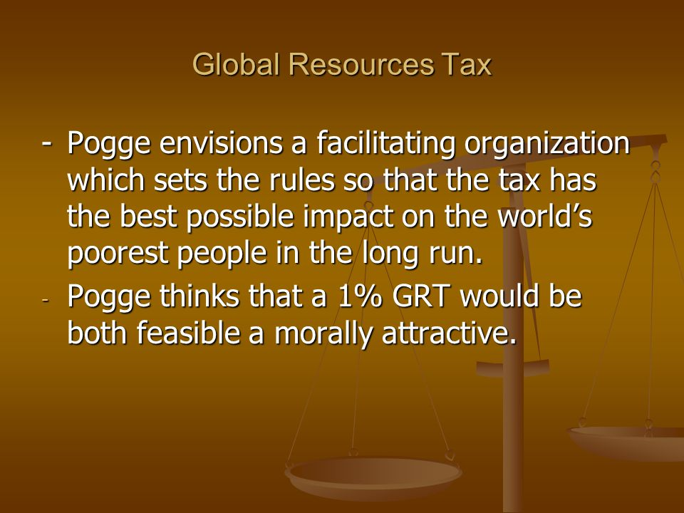 Global Resources Tax -Pogge envisions a facilitating organization which sets the rules so that the tax has the best possible impact on the worlds poor
