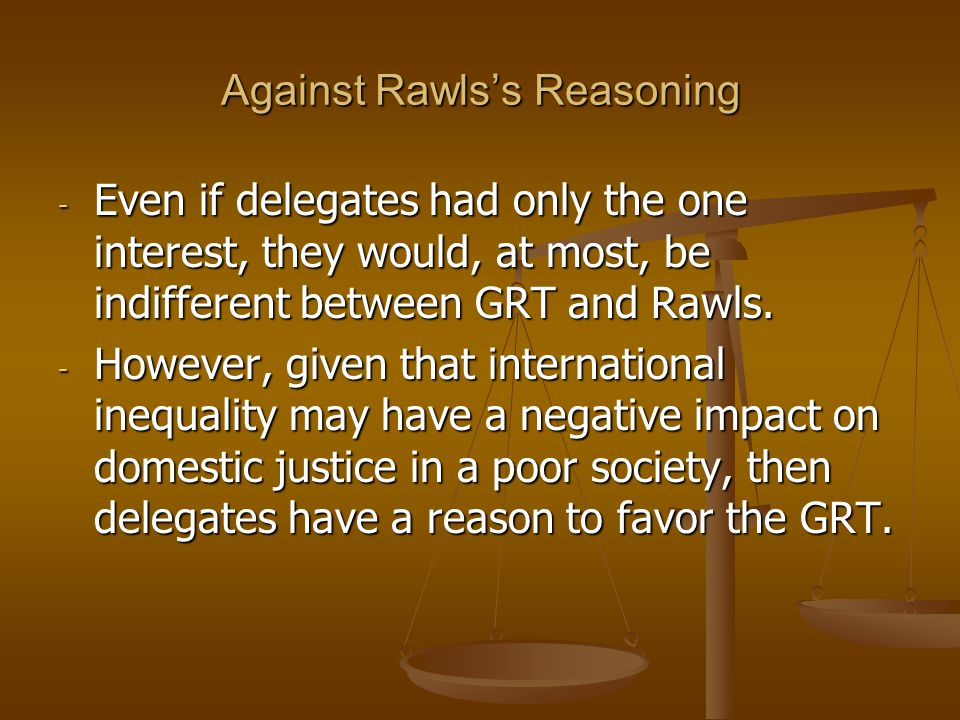 Against Rawlss Reasoning - Even if delegates had only the one interest, they would, at most, be indifferent between GRT and Rawls. - However, given th