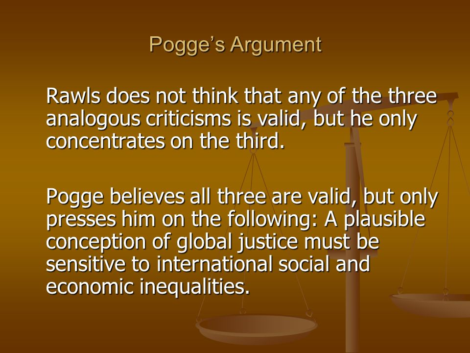 Pogges Argument He accepts, for the sake of argument, the following: 1) That global justice is addressed in a second session of the original position.