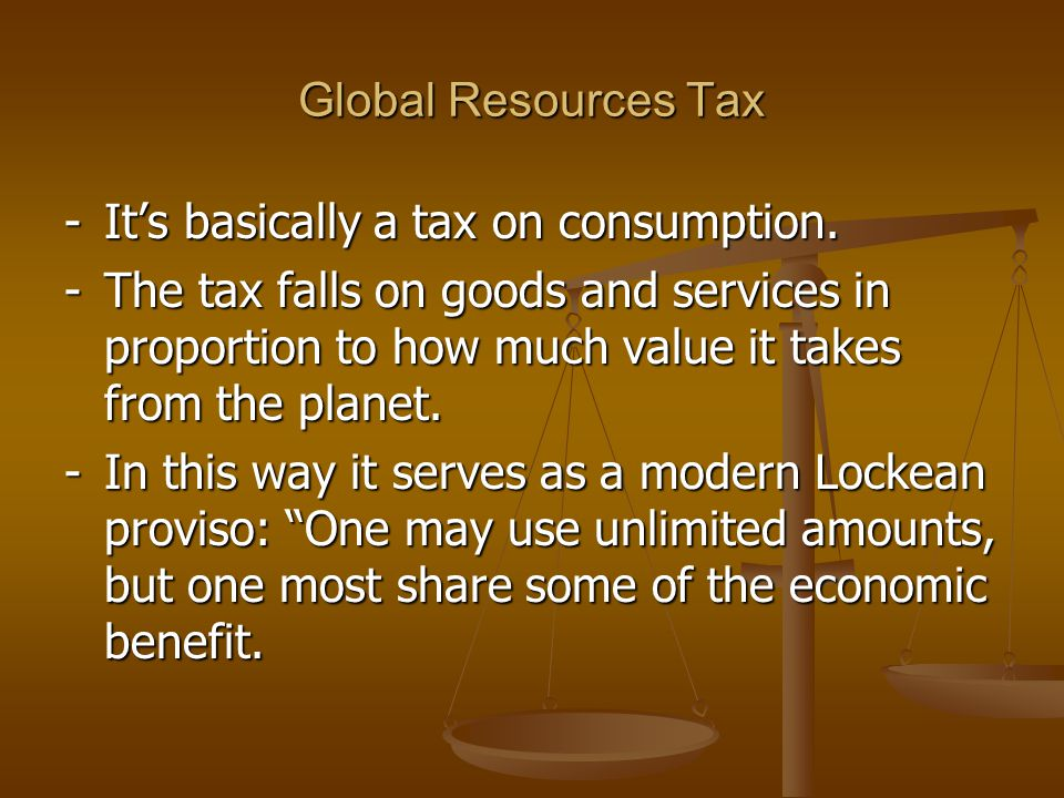 Global Resources Tax Money from the GRT should go to the poor to ensure that they have access to education, health care, means of production (land) and/or jobs...