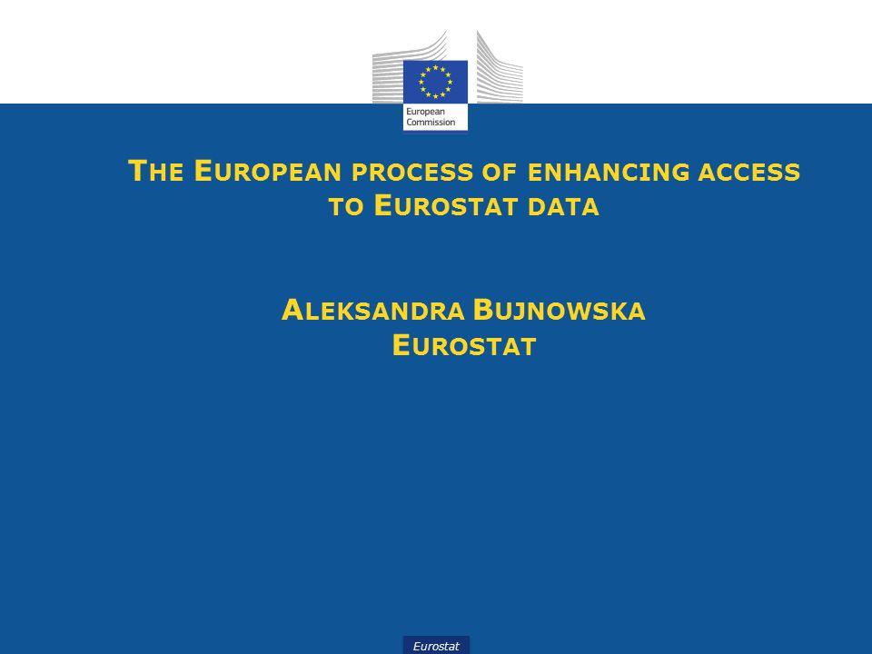 Eurostat T HE E UROPEAN PROCESS OF ENHANCING ACCESS TO E UROSTAT DATA A LEKSANDRA B UJNOWSKA E UROSTAT