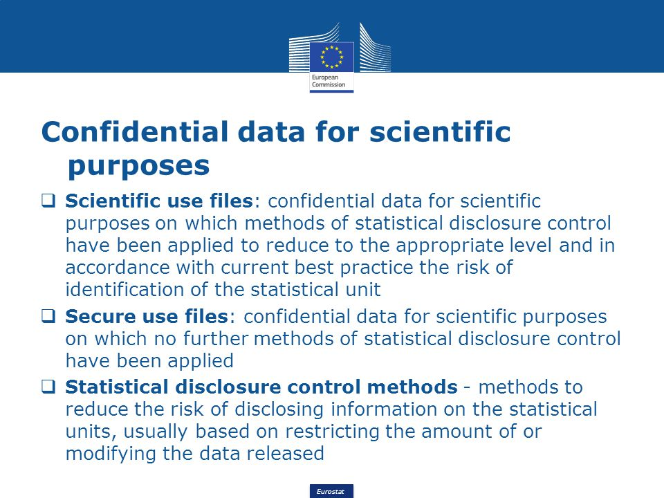 Eurostat Confidential data for scientific purposes Scientific use files: confidential data for scientific purposes on which methods of statistical disclosure control have been applied to reduce to the appropriate level and in accordance with current best practice the risk of identification of the statistical unit Secure use files: confidential data for scientific purposes on which no further methods of statistical disclosure control have been applied Statistical disclosure control methods - methods to reduce the risk of disclosing information on the statistical units, usually based on restricting the amount of or modifying the data released