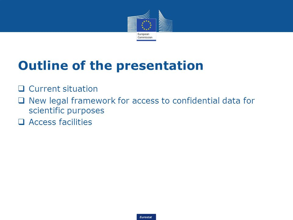 Eurostat Outline of the presentation Current situation New legal framework for access to confidential data for scientific purposes Access facilities