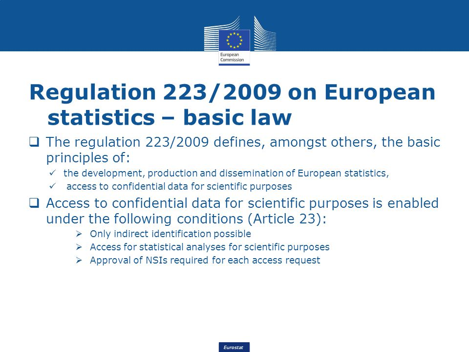 Eurostat Regulation 223/2009 on European statistics – basic law The regulation 223/2009 defines, amongst others, the basic principles of: the development, production and dissemination of European statistics, access to confidential data for scientific purposes Access to confidential data for scientific purposes is enabled under the following conditions (Article 23): Only indirect identification possible Access for statistical analyses for scientific purposes Approval of NSIs required for each access request