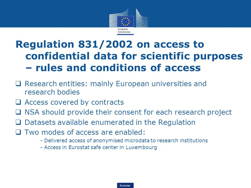 Eurostat Regulation 831/2002 on access to confidential data for scientific purposes – rules and conditions of access Research entities: mainly European universities and research bodies Access covered by contracts NSA should provide their consent for each research project Datasets available enumerated in the Regulation Two modes of access are enabled: - Delivered access of anonymised microdata to research institutions - Access in Eurostat safe center in Luxembourg