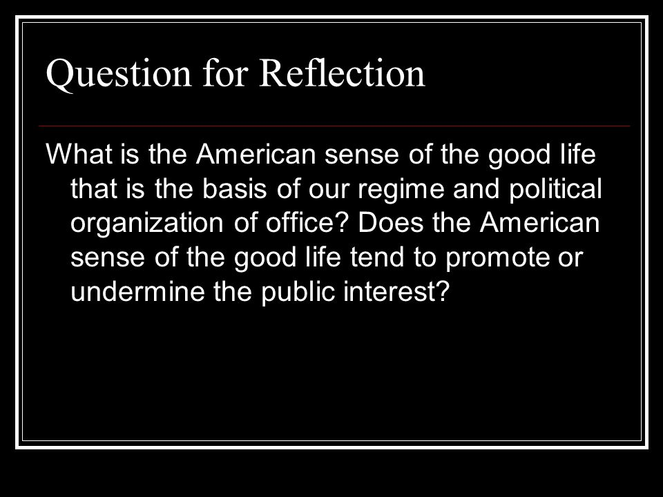 Question for Reflection What is the American sense of the good life that is the basis of our regime and political organization of office? Does the Ame