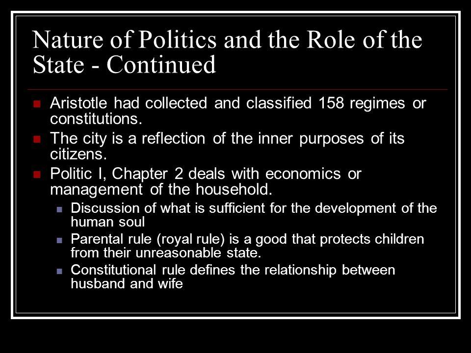 Nature of Politics and the Role of the State - Continued Aristotle had collected and classified 158 regimes or constitutions. The city is a reflection
