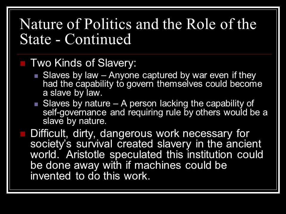 Nature of Politics and the Role of the State - Continued Two Kinds of Slavery: Slaves by law – Anyone captured by war even if they had the capability