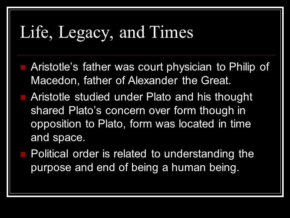 Life, Legacy, and Times Aristotles father was court physician to Philip of Macedon, father of Alexander the Great. Aristotle studied under Plato and h