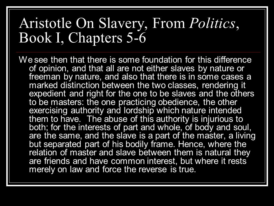 Aristotle On Slavery, From Politics, Book I, Chapters 5-6 We see then that there is some foundation for this difference of opinion, and that all are n