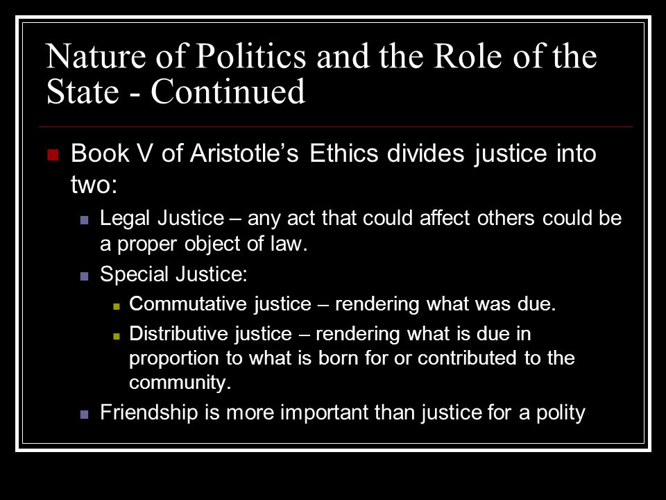 Nature of Politics and the Role of the State - Continued Book V of Aristotles Ethics divides justice into two: Legal Justice – any act that could affe