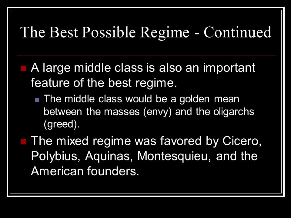 The Best Possible Regime - Continued A large middle class is also an important feature of the best regime. The middle class would be a golden mean bet