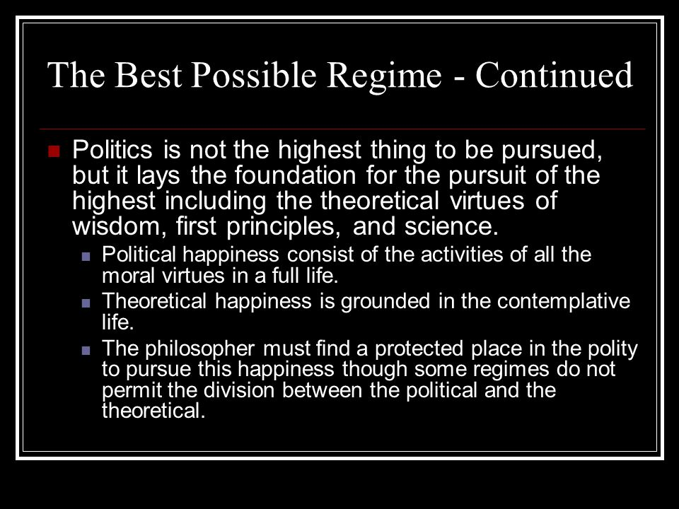 The Best Possible Regime - Continued Politics is not the highest thing to be pursued, but it lays the foundation for the pursuit of the highest includ
