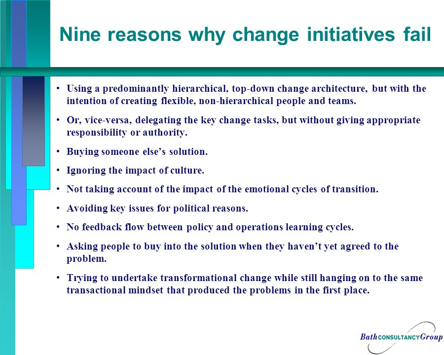Nine reasons why change initiatives fail Using a predominantly hierarchical, top-down change architecture, but with the intention of creating flexible, non-hierarchical people and teams.