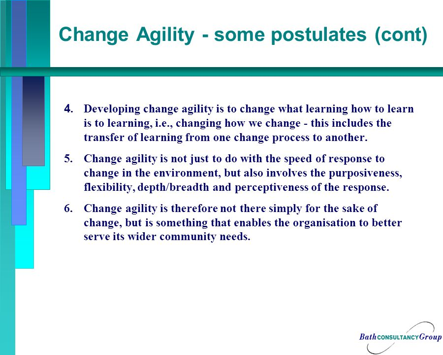 Change Agility - some postulates (cont) 4.Developing change agility is to change what learning how to learn is to learning, i.e., changing how we change - this includes the transfer of learning from one change process to another.