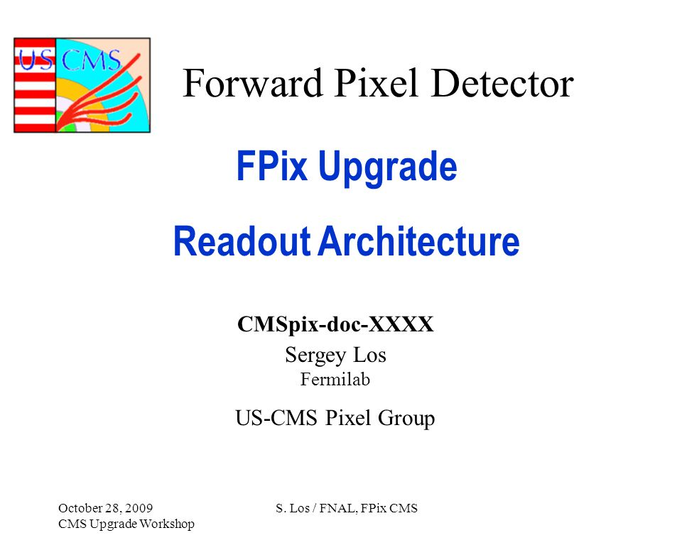 Forward Pixel Detector FPix Upgrade Readout Architecture CMSpix-doc-XXXX Sergey Los Fermilab US-CMS Pixel Group October 28, 2009 CMS Upgrade Workshop S.