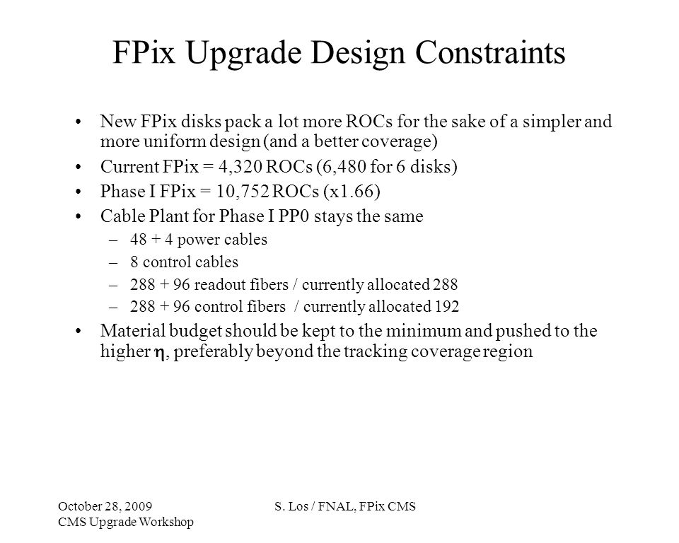 FPix Upgrade Design Constraints New FPix disks pack a lot more ROCs for the sake of a simpler and more uniform design (and a better coverage) Current FPix = 4,320 ROCs (6,480 for 6 disks) Phase I FPix = 10,752 ROCs (x1.66) Cable Plant for Phase I PP0 stays the same –48 + 4 power cables –8 control cables –288 + 96 readout fibers / currently allocated 288 –288 + 96 control fibers / currently allocated 192 Material budget should be kept to the minimum and pushed to the higher, preferably beyond the tracking coverage region S.