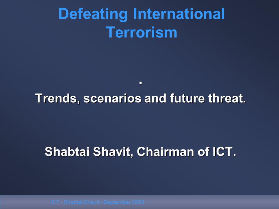 ICT - Shabtai Shavit - September 2003. Trends, scenarios and future threat. Shabtai Shavit, Chairman of ICT. Defeating International Terrorism