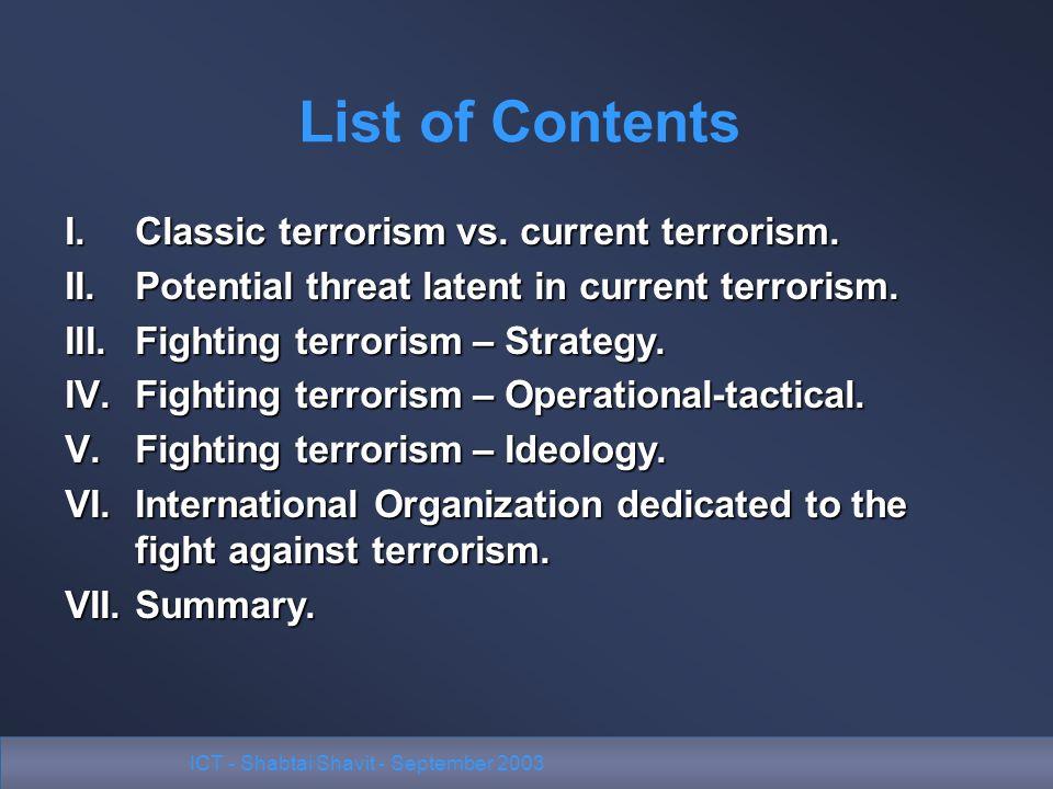 ICT - Shabtai Shavit - September 2003 I.Classic terrorism vs. current terrorism. II.Potential threat latent in current terrorism. III.Fighting terrori