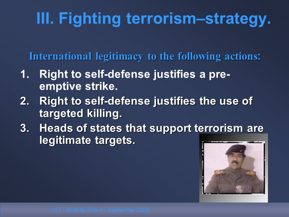 ICT - Shabtai Shavit - September 2003 III. Fighting terrorism–strategy. 1.Right to self-defense justifies a pre- emptive strike. 2.Right to self-defen