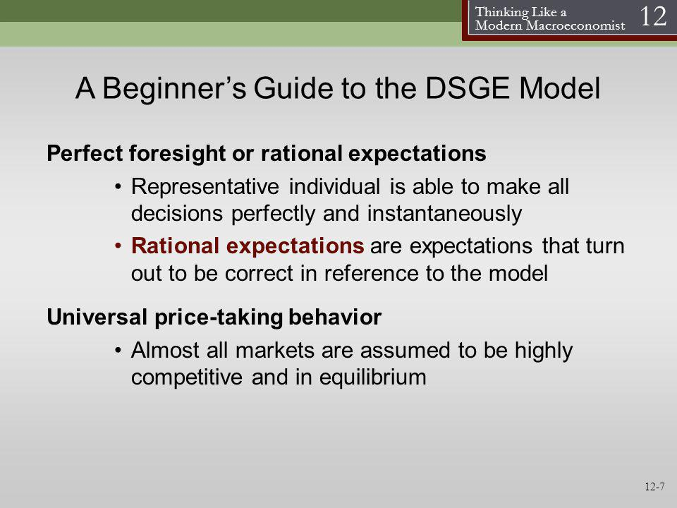 Thinking Like a Modern Macroeconomist 12 A Beginners Guide to the DSGE Model Perfect foresight or rational expectations Representative individual is a