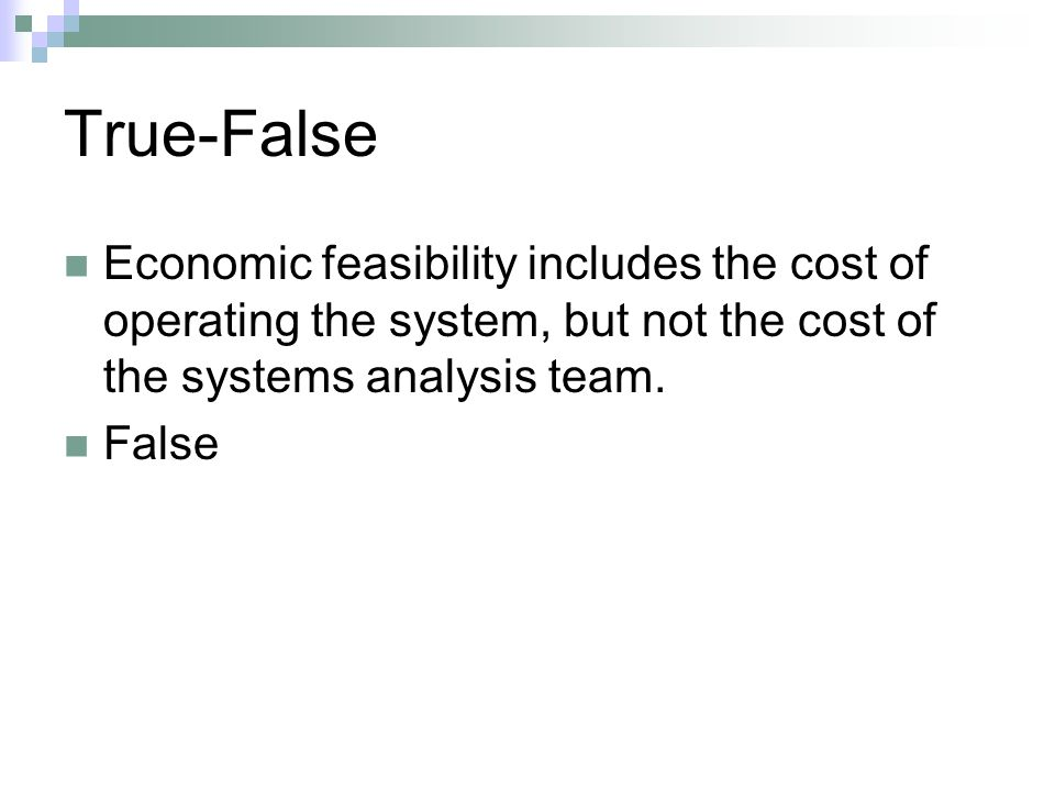 True-False Economic feasibility includes the cost of operating the system, but not the cost of the systems analysis team. False