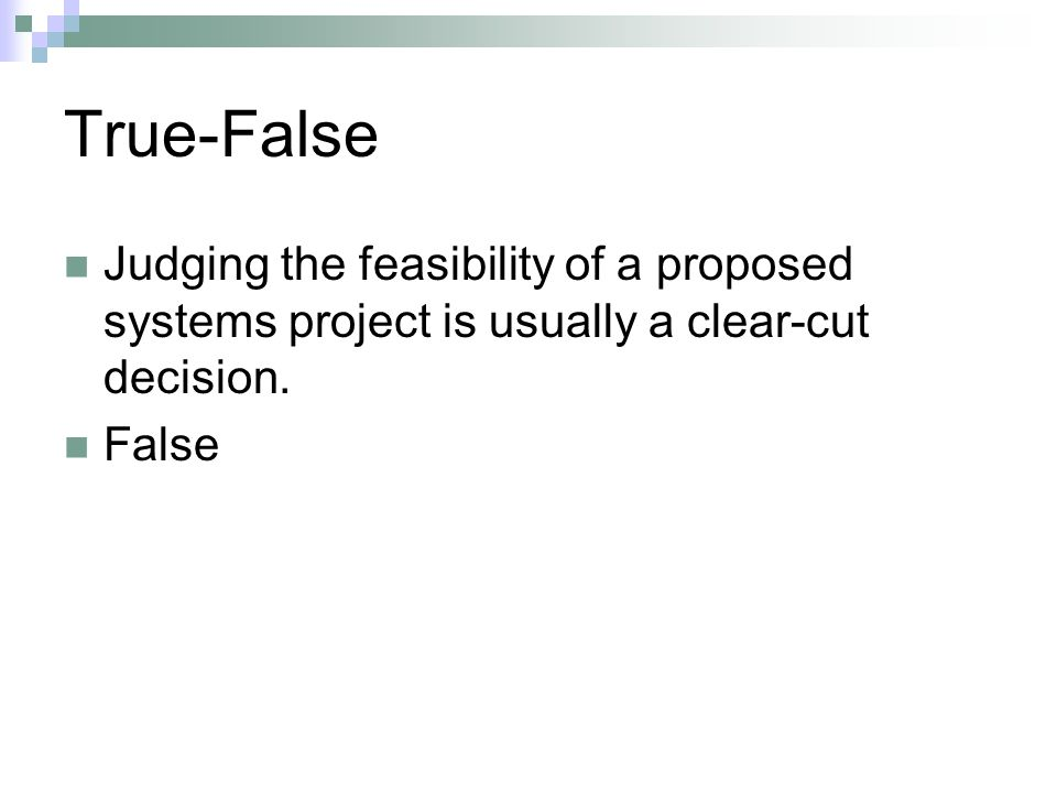 True-False Judging the feasibility of a proposed systems project is usually a clear cut decision. False