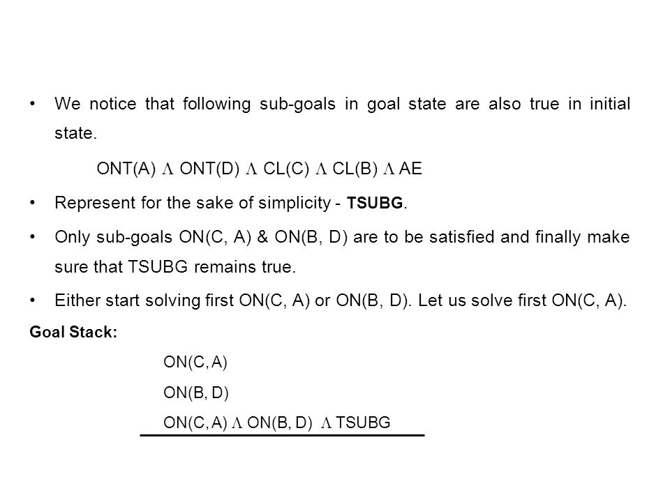 We notice that following sub-goals in goal state are also true in initial state. ONT(A) ONT(D) CL(C) CL(B) AE Represent for the sake of simplicity - T