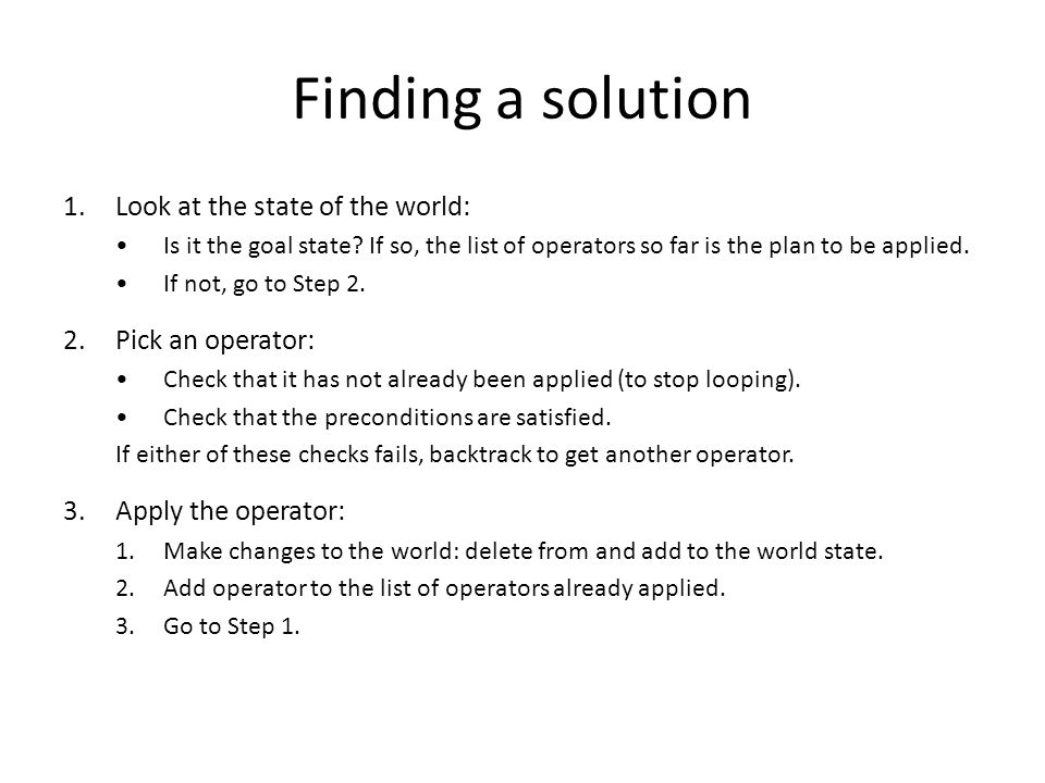 Finding a solution 1.Look at the state of the world: Is it the goal state? If so, the list of operators so far is the plan to be applied. If not, go t