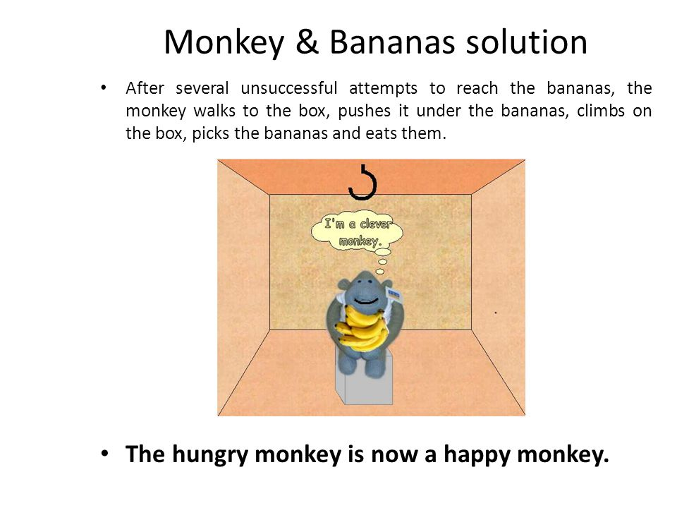Monkey & Bananas solution After several unsuccessful attempts to reach the bananas, the monkey walks to the box, pushes it under the bananas, climbs o