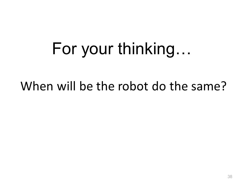 When will be the robot do the same? 38 For your thinking…