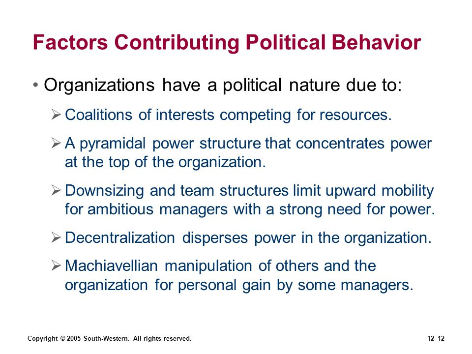 Copyright © 2005 South-Western. All rights reserved.12–12 Factors Contributing Political Behavior Organizations have a political nature due to: Coalit