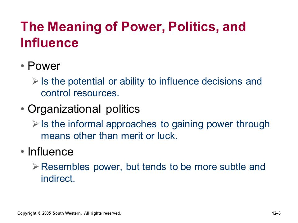 Copyright © 2005 South-Western. All rights reserved.12–3 The Meaning of Power, Politics, and Influence Power Is the potential or ability to influence