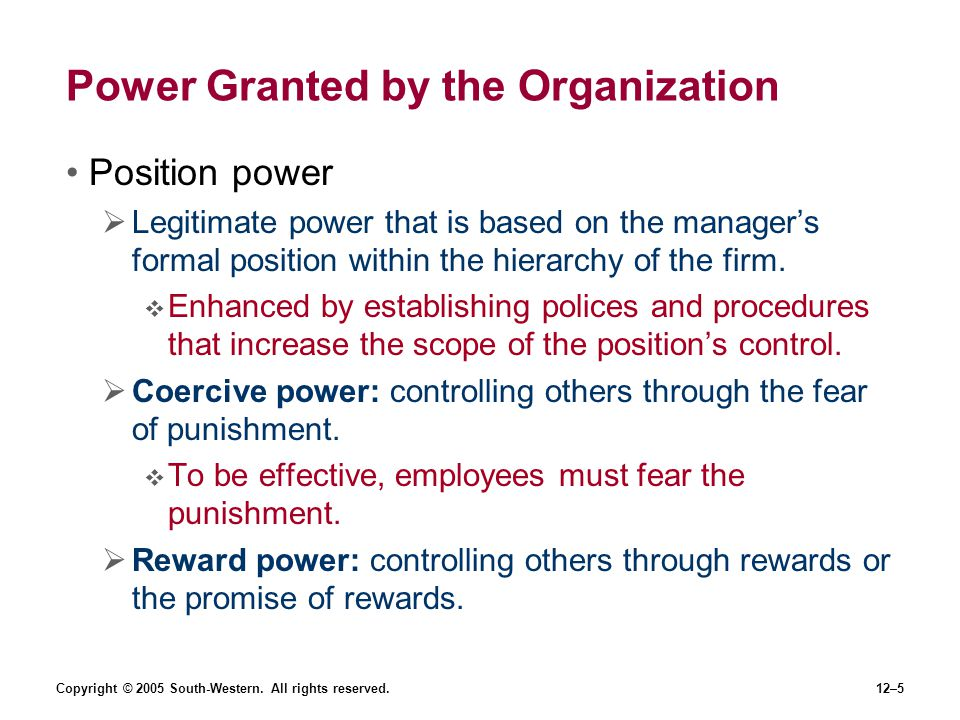 Copyright © 2005 South-Western. All rights reserved.12–5 Power Granted by the Organization Position power Legitimate power that is based on the manage