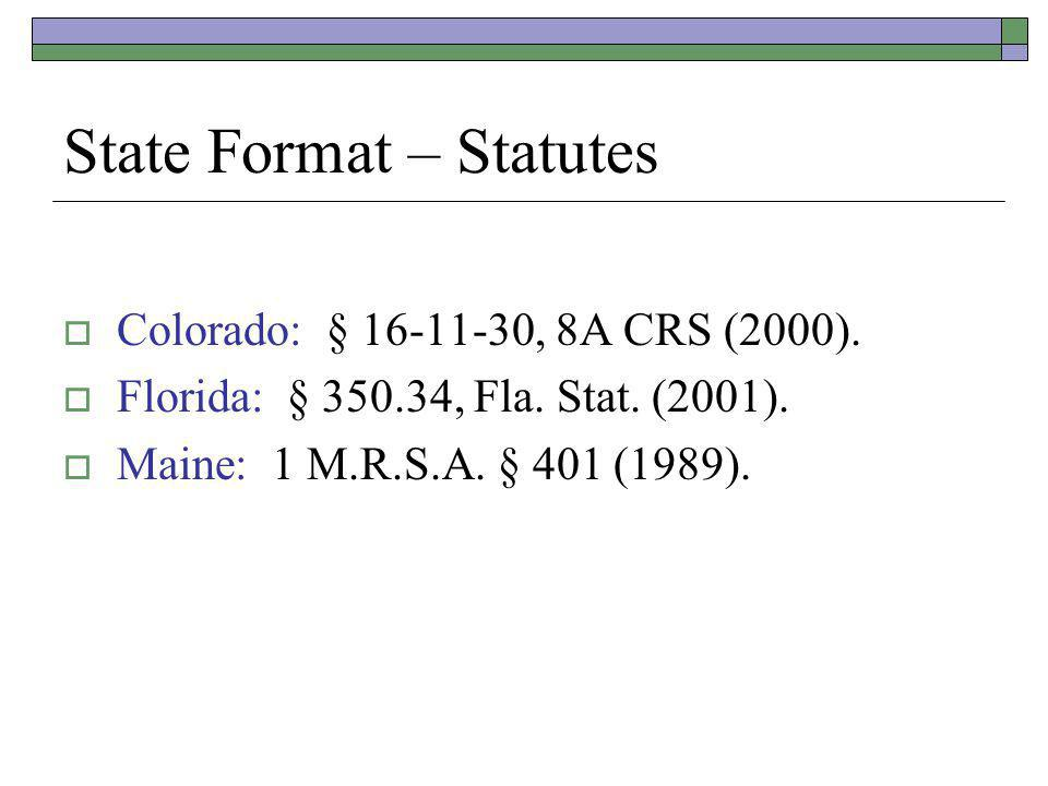 State Format – Statutes Colorado: § 16-11-30, 8A CRS (2000). Florida: § 350.34, Fla. Stat. (2001). Maine: 1 M.R.S.A. § 401 (1989).