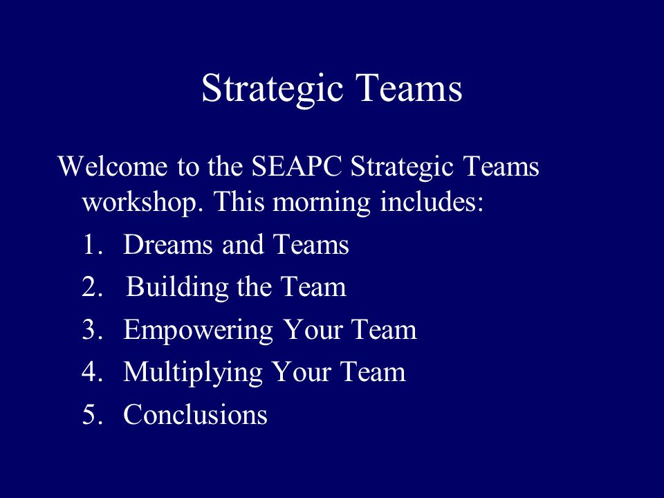 Strategic Teams Welcome to the SEAPC Strategic Teams workshop. This morning includes: 1.Dreams and Teams 2. Building the Team 3.Empowering Your Team 4