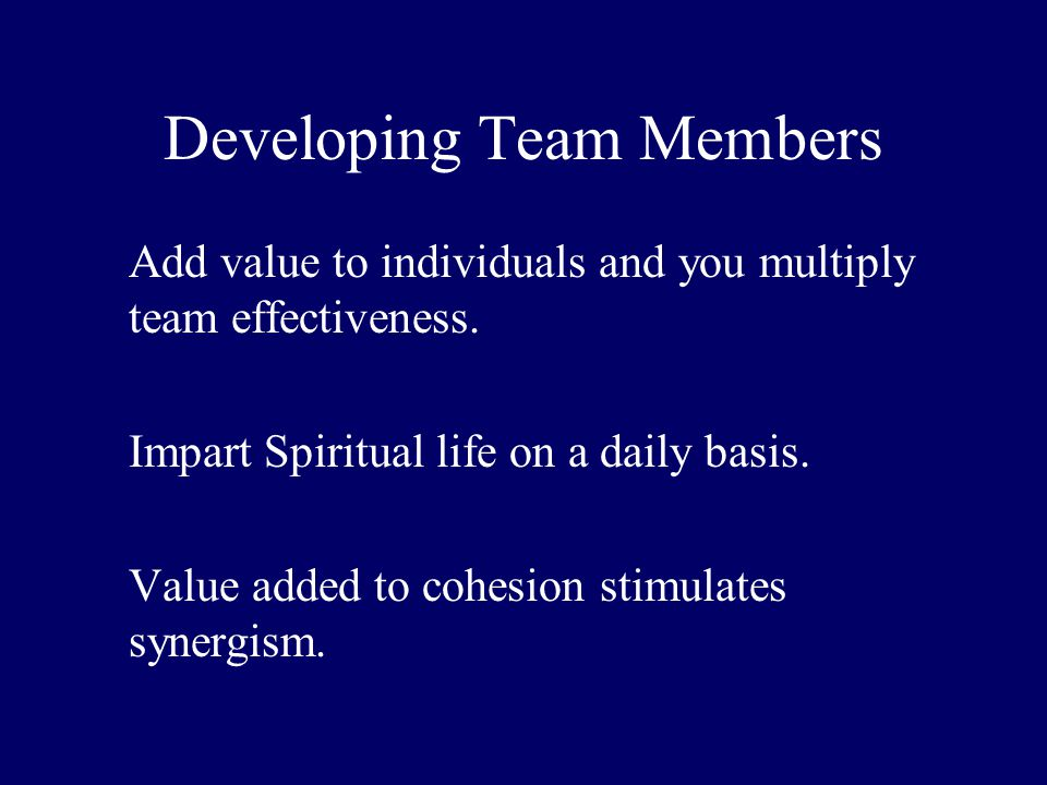 Developing Team Members Add value to individuals and you multiply team effectiveness. Impart Spiritual life on a daily basis. Value added to cohesion